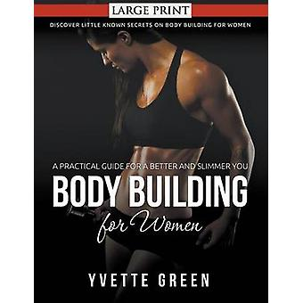 Body Building for Women A Practical Guide For a Better and Slimmer You LARGE PRINT Discover Little Known Secrets on Body Building for Women by Green & Yvette