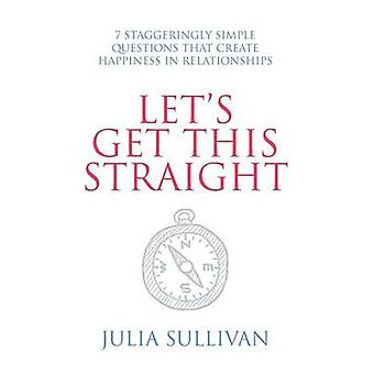 Lets Get This Straight 7 Staggeringly Simple Questions That Create Happiness in Relationships by Sullivan & Julia