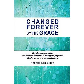 CHANGED FOREVER BY HIS GRACE From Bondage to Freedom PostAbortion Brokenness to Healing and Forgiveness Fearful Wanderer to Woman of Destiny by Elliott & Rhonda Lea