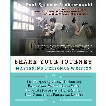 Share Your Journey Mastering Personal Writing The Surprisingly Easy Techniques Professional Writers Use to Write Personal Memoirs and Travel Stories That Connect with Editors and Readers by Sochaczewski & Paul Spencer