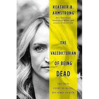 The Valedictorian of Being Dead - The True Story of Dying Ten Times to
