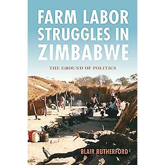 Farm Labor Struggles in Zimbabwe - The Ground of Politics by Blair Rut
