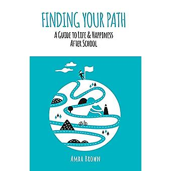 Finding Your Path - A Guide to Life and Happiness After School by Amba