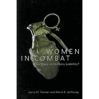 Women in Combat - Civic Duty or Military Liability? by Lorry M. Fenner
