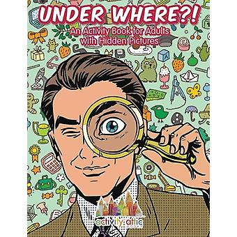 Under Where?! an Activity Book for Adults with Hidden Pictures by Act