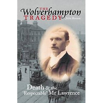 The Wolverhampton Tragedy - Death and the Respectable Mr Lawrence by J
