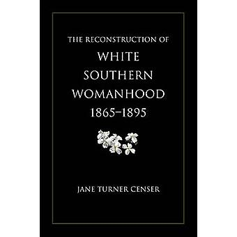 Reconstruction of White Southern Womanhood 18651895 by Censer & Jane Turner