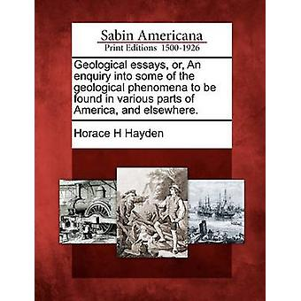 Geological essays or An enquiry into some of the geological phenomena to be found in various parts of America and elsewhere. by Hayden & Horace H