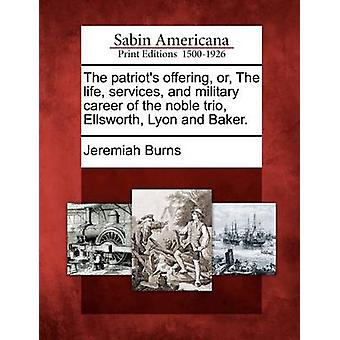 The patriots offering or The life services and military career of the noble trio Ellsworth Lyon and Baker. by Burns & Jeremiah