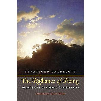 The Radiance of Being Dimensions of Cosmic Christianity by Caldecott & Stratford