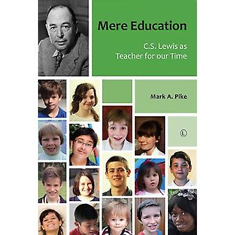 Mere Education - C.S. Lewis as Teacher for Our Time by Mark A. Pike -