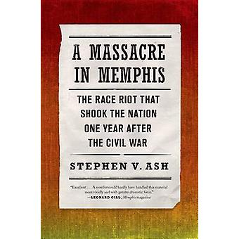 A Massacre in Memphis - The Race Riot That Shook the Nation One Year A
