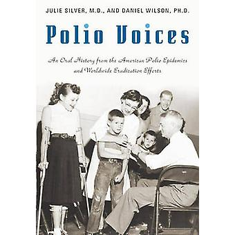 Polio Voices An Oral History from the American Polio Epidemics and Worldwide Eradication Efforts by Silver & Julie