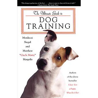 The Ultimate Guide to Dog Training How to Bring Out the Best in Your Pet by Siegal & Mordecai