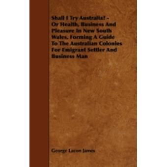 Shall I Try Australia  Or Health Business And Pleasure In New South Wales Forming A Guide To The Australian Colonies For Emigrant Settler And Business Man by James & George Lacon