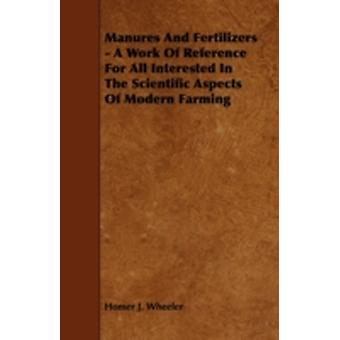 Manures and Fertilizers  A Work of Reference for All Interested in the Scientific Aspects of Modern Farming by Wheeler & Homer J.