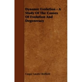 Dynamic Evolution  A Study Of The Causes Of Evolution And Degeneracy by Redfield & Casper Lavater