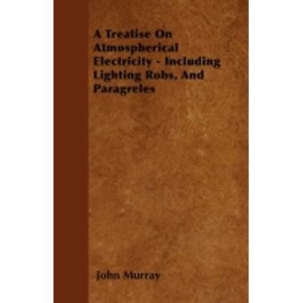 A Treatise On Atmospherical Electricity  Including Lighting Robs And Paragreles by Murray & John