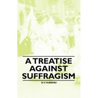 A Treatise Against Suffragism by Hubbard & B. V.