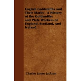 English Goldsmiths and Their Marks  A History of the Goldsmiths and Plate Workers of England Scotland And Ireland by Jackson & Charles James