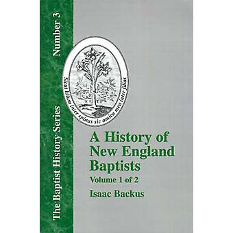 History of New England With Particular Reference to the Denomination of Christians Called Baptists  Vol. 1 by Backus & Isaac
