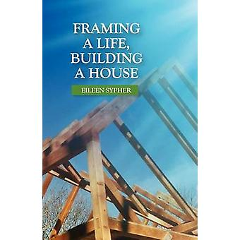 Framing a Life Building a House by Sypher & Eileen