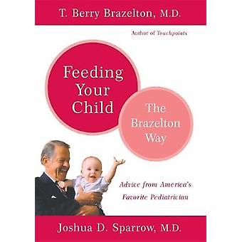 Feeding Your Child  The Brazelton Way by Brazelton & T. Berry