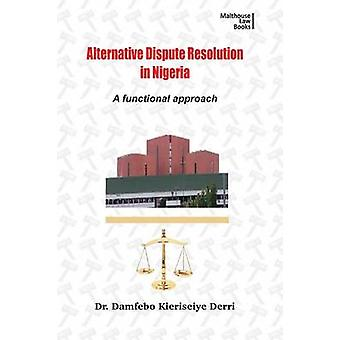 Alternative Disputes Resolution in Nigeria. A Functional Approach by Derri & Damfebo Kieriseiye