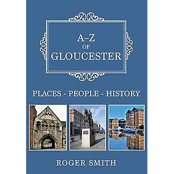 A-Z of Gloucester - Places-People-History by Roger Smith - 97814456919