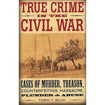 True Crime in the Civil War - Cases of Murder - Treason - Counterfeiti