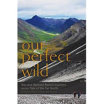 Our Perfect Wild - Ray & Barbara Bane`s Journeys and the Fate of Far North