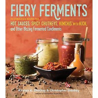 Fiery Ferments 70 Recettes stimulantes pour sauces piquantes Chutneys Kimchis avec kick et autres condiments fermentés flamboyants
