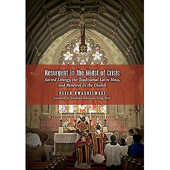 Resurgent in the Midst of Crisis - Sacred Liturgy - the Traditional La
