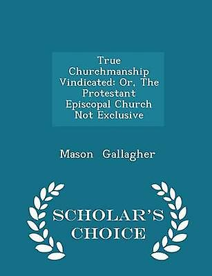 True Churchmanship Vindicated Or The Protestant Episcopal Church Not Exclusive  Scholars Choice Edition by Gallagher & Mason
