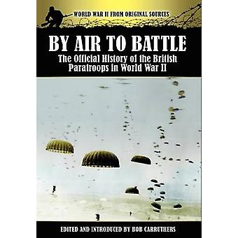 By Air to Battle The Official History of the British Paratroops in World War II by Carruthers & Bob