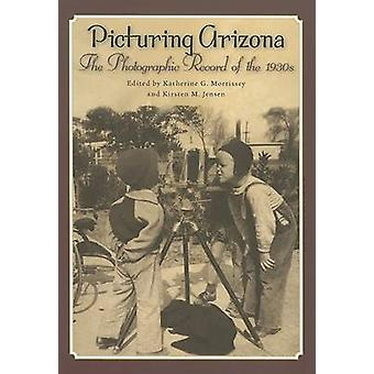 Picturing Arizona - The Photographic Record of the 1930s by Katherine