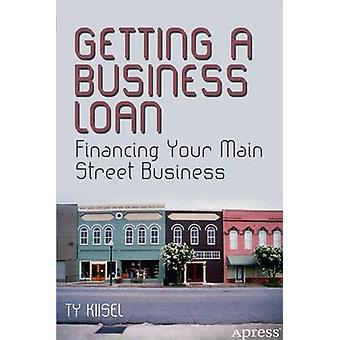 Getting a Business Loan - Financing Your Main Street Business by Ty Ki