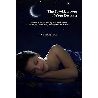 The Psychic Power of Your Dreams Practical Skills For Working With Your Dreams For Insight Information Creativity And A Better Life by Kane & Catherine