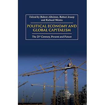 Political Economy and Global Capitalism The 21st Century Present and Future by Westra & Richard