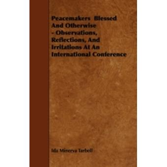 Peacemakers  Blessed And Otherwise  Observations Reflections And Irritations At An International Conference by Tarbell & Ida Minerva