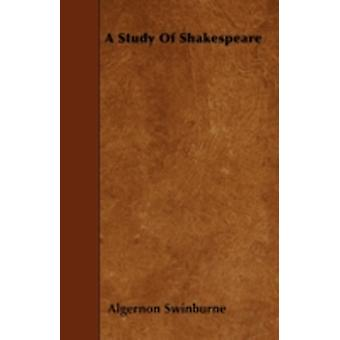 A Study Of Shakespeare by Swinburne & Algernon