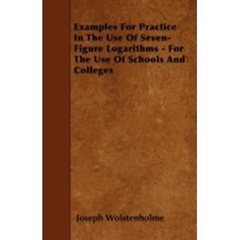Examples For Practice In The Use Of SevenFigure Logarithms  For The Use Of Schools And Colleges by Wolstenholme & Joseph