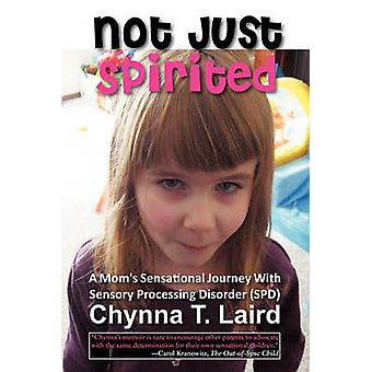 Not Just Spirited A Moms Sensational Journey with Sensory Processing Disorder SPD by Laird & Chynna T.