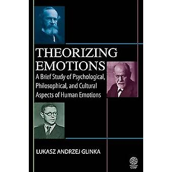 Theorizing Emotions A Brief Study of Psychological Philosophical and Cultural Aspects of Human Emotions by Glinka & Lukasz Andrzej