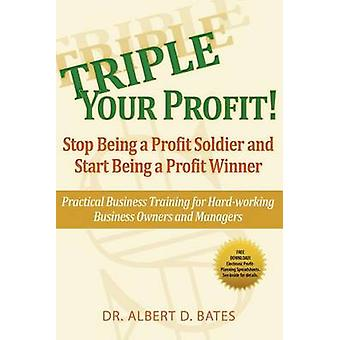 Triple Your Profit Stop Being a Profit Soldier and Start Being a Profit Winner by Bates & Albert D.