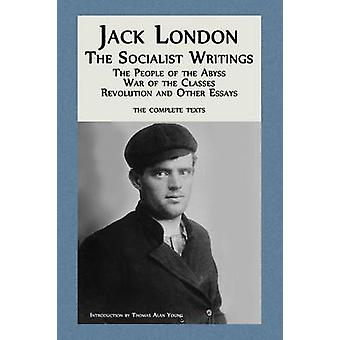 Jack London The Socialist Writings The People of the Abyss War of the Classes Revolution and Other Essays by London & Jack