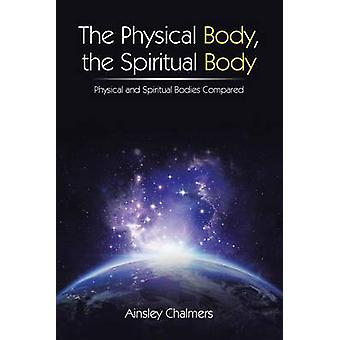 The Physical Body the Spiritual Body Physical and Spiritual Bodies Compared by Chalmers & Ainsley