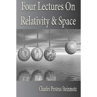 Four Lectures On Relativity And Space by Steinmetz & Charles & Proteus