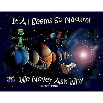 It All Seems So Natural We Never Ask Why by Clark Forester - 97815439