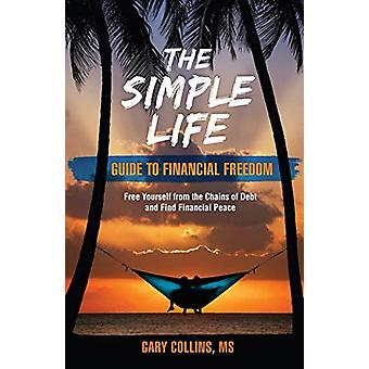 The Simple Life Guide to Financial Freedom - Free Yourself from the Ch
